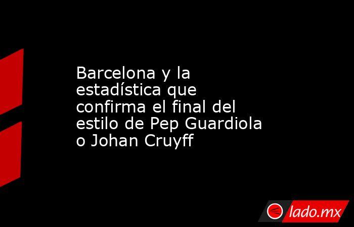 Barcelona y la estadística que confirma el final del estilo de Pep Guardiola o Johan Cruyff. Noticias en tiempo real