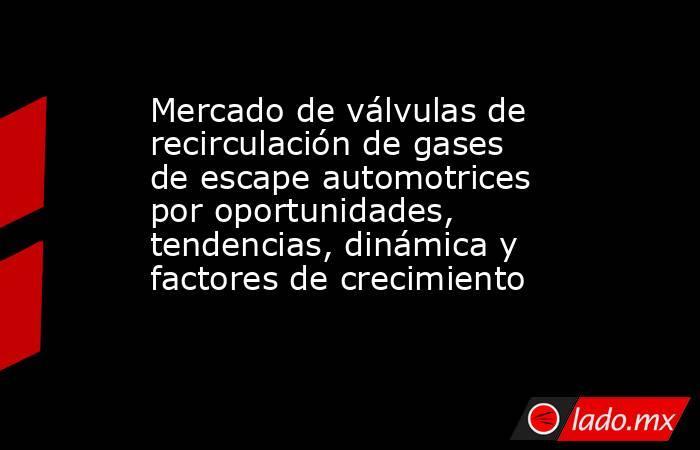 Mercado de válvulas de recirculación de gases de escape automotrices por oportunidades, tendencias, dinámica y factores de crecimiento. Noticias en tiempo real