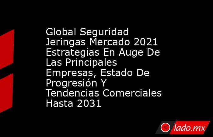 Global Seguridad Jeringas Mercado 2021 Estrategias En Auge De Las Principales Empresas, Estado De Progresión Y Tendencias Comerciales Hasta 2031. Noticias en tiempo real