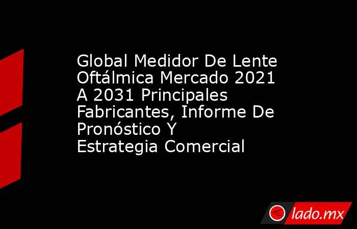 Global Medidor De Lente Oftálmica Mercado 2021 A 2031 Principales Fabricantes, Informe De Pronóstico Y Estrategia Comercial. Noticias en tiempo real