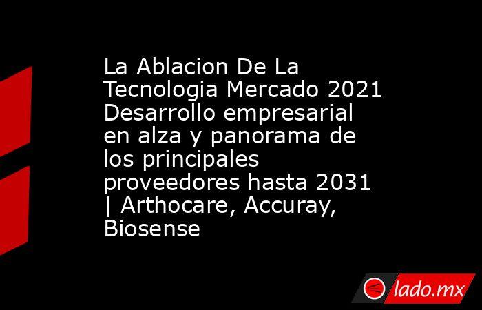 La Ablacion De La Tecnologia Mercado 2021 Desarrollo empresarial en alza y panorama de los principales proveedores hasta 2031   Arthocare, Accuray, Biosense. Noticias en tiempo real