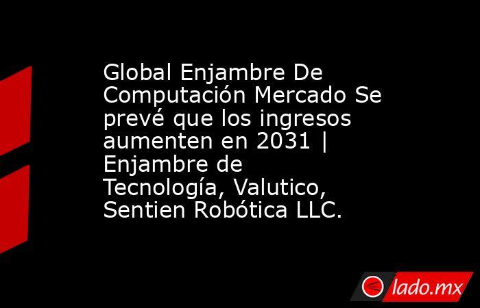 Global Enjambre De Computación Mercado Se prevé que los ingresos aumenten en 2031   Enjambre de Tecnología, Valutico, Sentien Robótica LLC.. Noticias en tiempo real