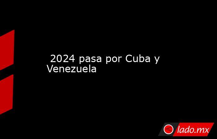 2024 pasa por Cuba y Venezuela. Noticias en tiempo real