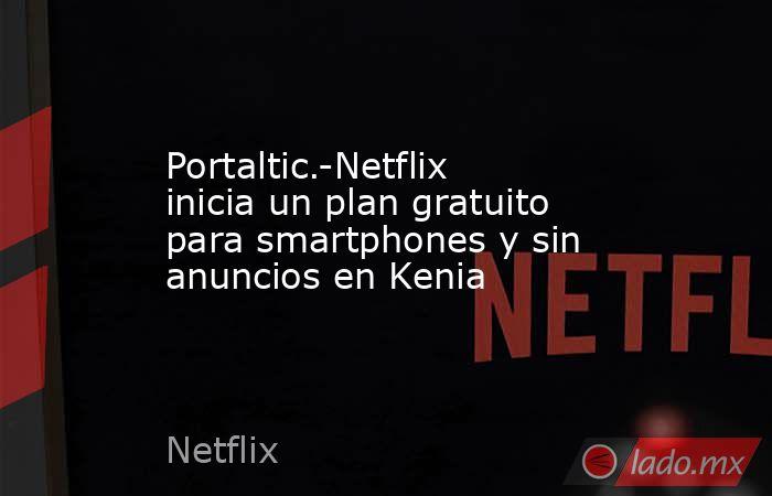 Portaltic.-Netflix inicia un plan gratuito para smartphones y sin anuncios en Kenia. Noticias en tiempo real
