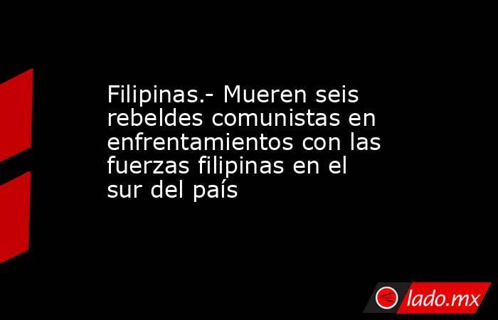 Filipinas.- Mueren seis rebeldes comunistas en enfrentamientos con las fuerzas filipinas en el sur del país. Noticias en tiempo real