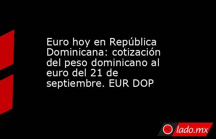 Euro hoy en República Dominicana: cotización del peso dominicano al euro del 21 de septiembre. EUR DOP. Noticias en tiempo real