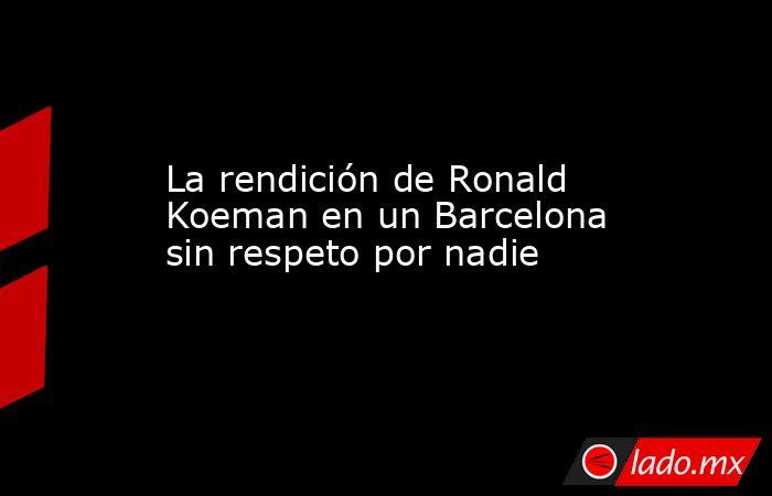 La rendición de Ronald Koeman en un Barcelona sin respeto por nadie. Noticias en tiempo real