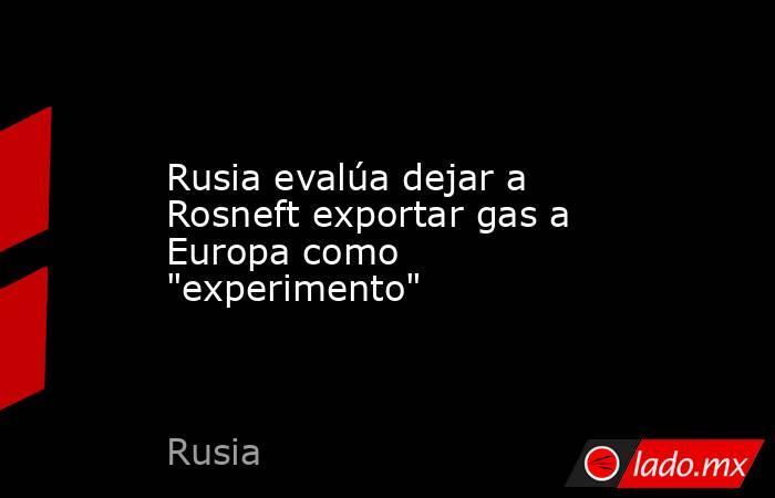 Rusia evalúa dejar a Rosneft exportar gas a Europa como