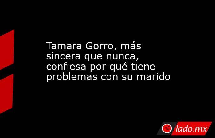 Tamara Gorro, más sincera que nunca, confiesa por qué tiene problemas con su marido. Noticias en tiempo real