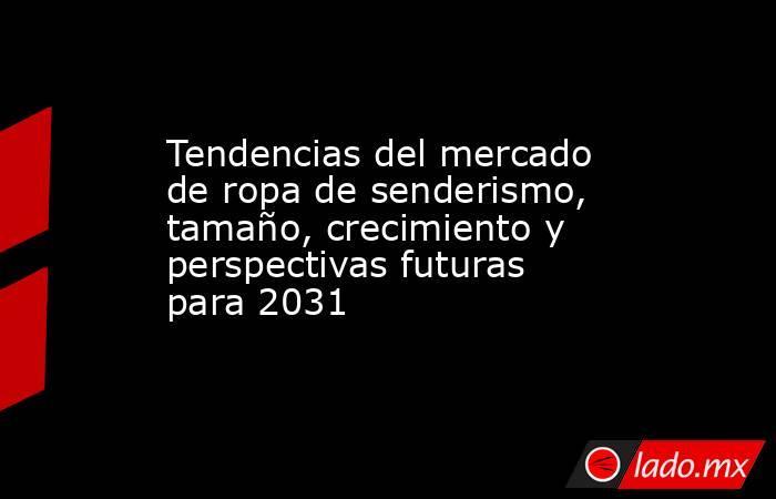 Tendencias del mercado de ropa de senderismo, tamaño, crecimiento y perspectivas futuras para 2031. Noticias en tiempo real