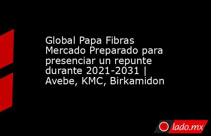 Global Papa Fibras Mercado Preparado para presenciar un repunte durante 2021-2031 | Avebe, KMC, Birkamidon. Noticias en tiempo real