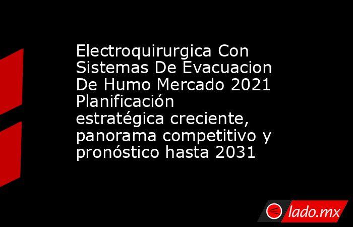 Electroquirurgica Con Sistemas De Evacuacion De Humo Mercado 2021 Planificación estratégica creciente, panorama competitivo y pronóstico hasta 2031. Noticias en tiempo real