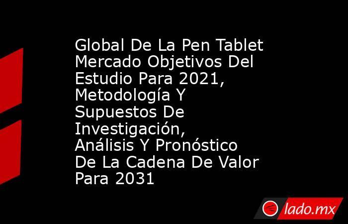 Global De La Pen Tablet Mercado Objetivos Del Estudio Para 2021, Metodología Y Supuestos De Investigación, Análisis Y Pronóstico De La Cadena De Valor Para 2031. Noticias en tiempo real