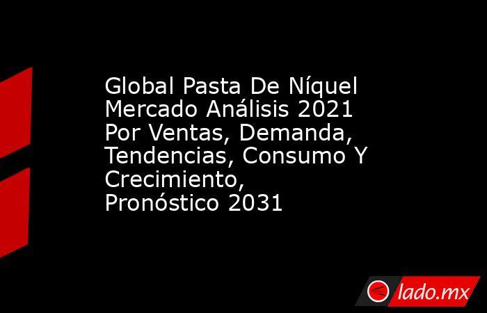 Global Pasta De Níquel Mercado Análisis 2021 Por Ventas, Demanda, Tendencias, Consumo Y Crecimiento, Pronóstico 2031. Noticias en tiempo real