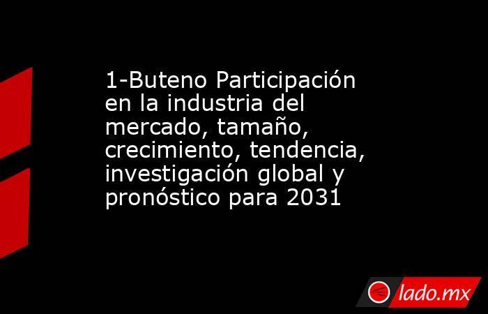 1-Buteno Participación en la industria del mercado, tamaño, crecimiento, tendencia, investigación global y pronóstico para 2031. Noticias en tiempo real