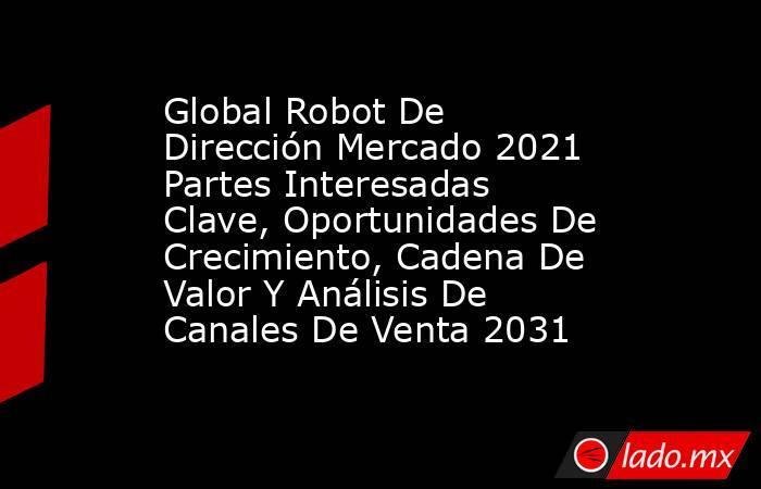 Global Robot De Dirección Mercado 2021 Partes Interesadas Clave, Oportunidades De Crecimiento, Cadena De Valor Y Análisis De Canales De Venta 2031. Noticias en tiempo real