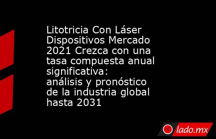 Litotricia Con Láser Dispositivos Mercado 2021 Crezca con una tasa compuesta anual significativa: análisis y pronóstico de la industria global hasta 2031. Noticias en tiempo real