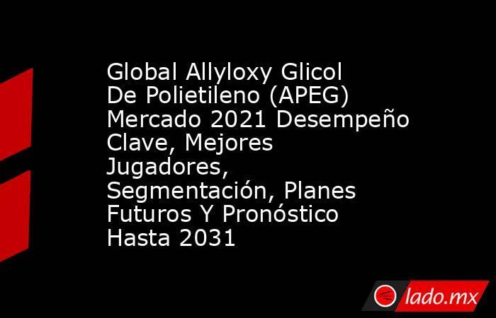 Global Allyloxy Glicol De Polietileno (APEG) Mercado 2021 Desempeño Clave, Mejores Jugadores, Segmentación, Planes Futuros Y Pronóstico Hasta 2031. Noticias en tiempo real