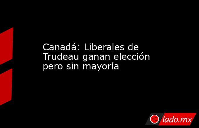 Canadá: Liberales de Trudeau ganan elección pero sin mayoría. Noticias en tiempo real