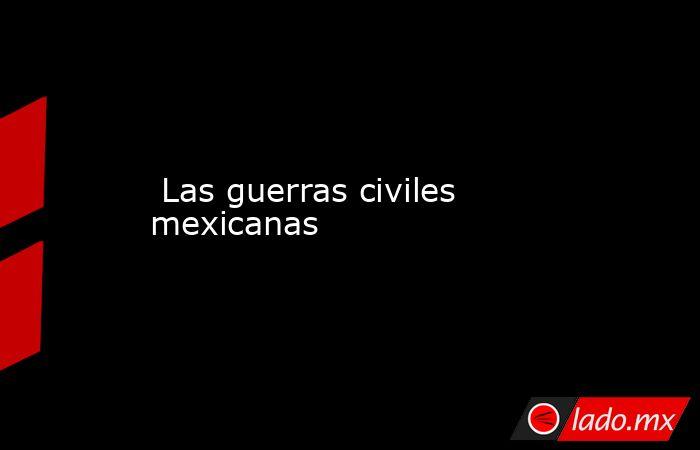 Las guerras civiles mexicanas. Noticias en tiempo real