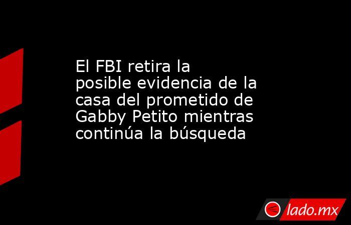 El FBI retira la posible evidencia de la casa del prometido de Gabby Petito mientras continúa la búsqueda. Noticias en tiempo real