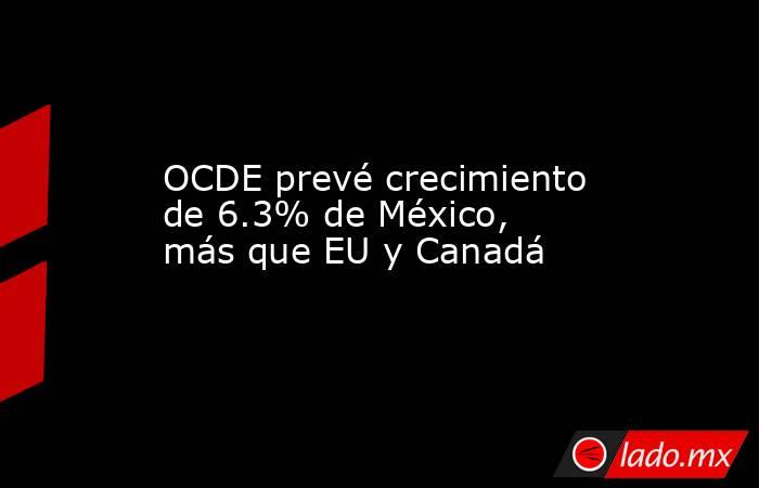 OCDE prevé crecimiento de 6.3% de México, más que EU y Canadá. Noticias en tiempo real
