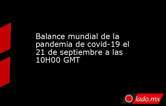 Balance mundial de la pandemia de covid-19 el 21 de septiembre a las 10H00 GMT. Noticias en tiempo real