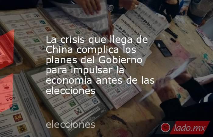 La crisis que llega de China complica los planes del Gobierno para impulsar la economía antes de las elecciones. Noticias en tiempo real