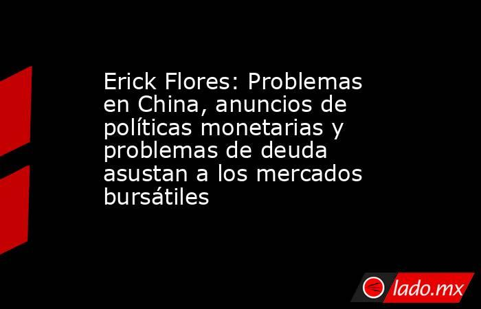 Erick Flores: Problemas en China, anuncios de políticas monetarias y problemas de deuda asustan a los mercados bursátiles   . Noticias en tiempo real