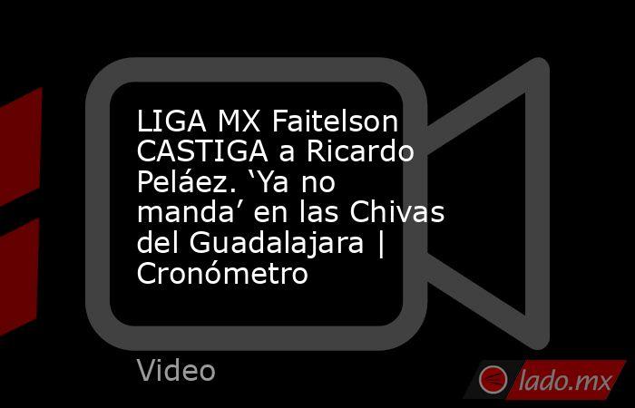 LIGA MX Faitelson CASTIGA a Ricardo Peláez. 'Ya no manda' en las Chivas del Guadalajara | Cronómetro. Noticias en tiempo real