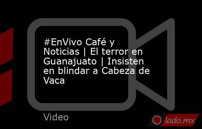 #EnVivo Café y Noticias   El terror en Guanajuato   Insisten en blindar a Cabeza de Vaca. Noticias en tiempo real