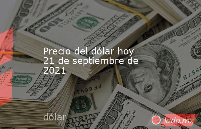 Precio del dólar hoy 21 de septiembre de 2021. Noticias en tiempo real