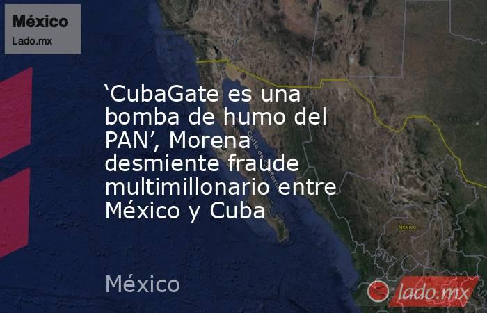 'CubaGate es una bomba de humo del PAN', Morena desmiente fraude multimillonario entre México y Cuba. Noticias en tiempo real