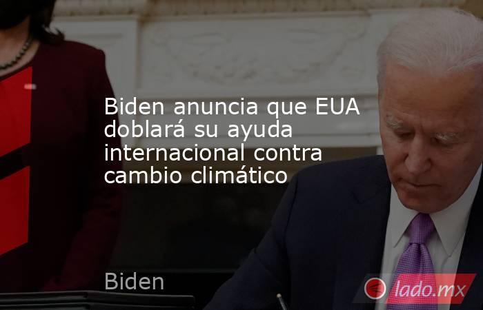 Biden anuncia que EUA doblará su ayuda internacional contra cambio climático. Noticias en tiempo real