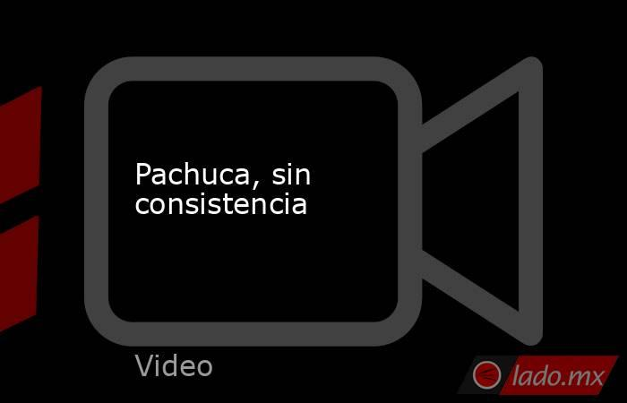 Pachuca, sin consistencia. Noticias en tiempo real