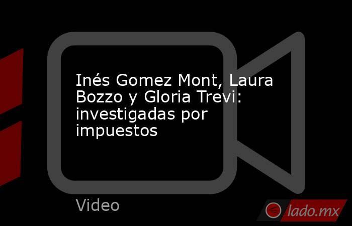 Inés Gomez Mont, Laura Bozzo y Gloria Trevi: investigadas por impuestos. Noticias en tiempo real