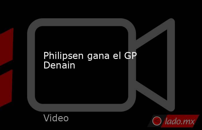 Philipsen gana el GP Denain. Noticias en tiempo real