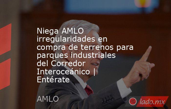 Niega AMLO irregularidades en compra de terrenos para parques industriales del Corredor Interoceánico   Entérate. Noticias en tiempo real