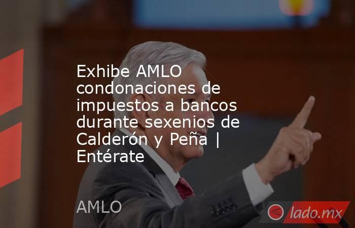 Exhibe AMLO condonaciones de impuestos a bancos durante sexenios de Calderón y Peña | Entérate. Noticias en tiempo real