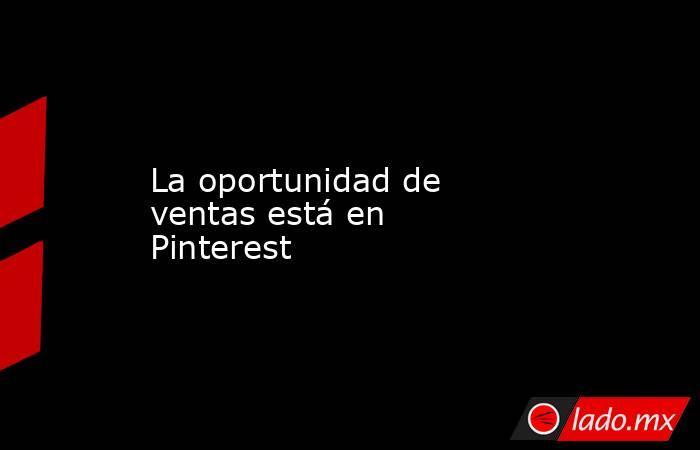 La oportunidad de ventas está en Pinterest. Noticias en tiempo real