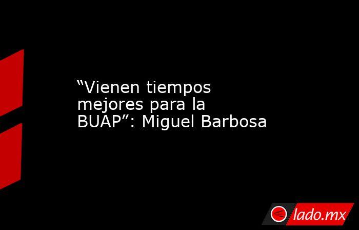 """""""Vienen tiempos mejores para la BUAP"""": Miguel Barbosa. Noticias en tiempo real"""