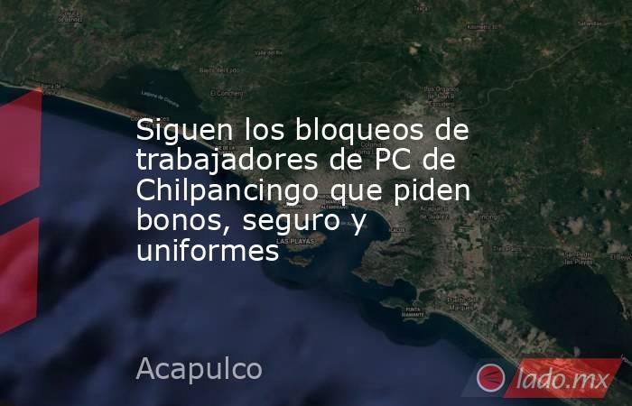 Siguen los bloqueos de trabajadores de PC de Chilpancingo que piden bonos, seguro y uniformes. Noticias en tiempo real