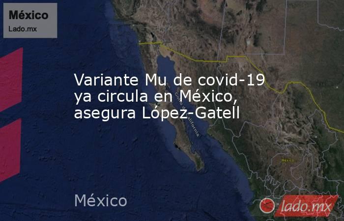 Variante Mu de covid-19 ya circula en México, asegura López-Gatell. Noticias en tiempo real