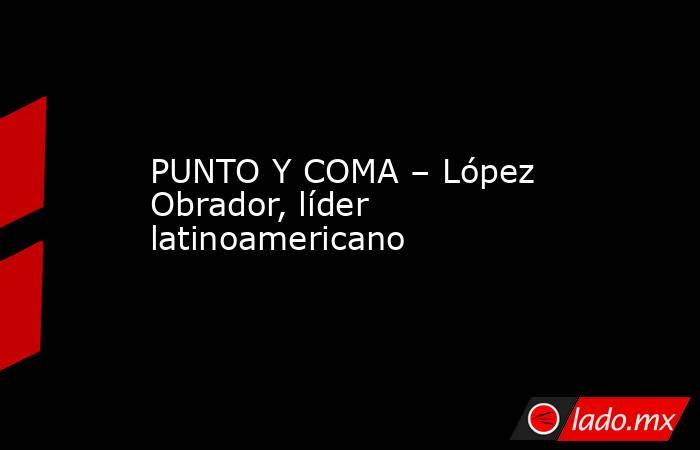 PUNTO Y COMA – López Obrador, líder latinoamericano. Noticias en tiempo real