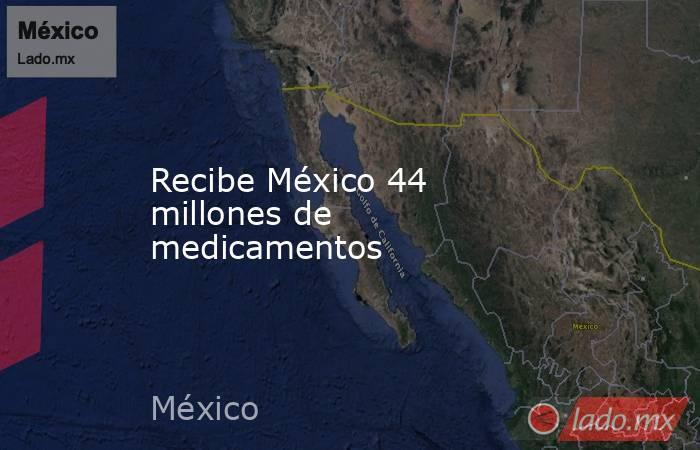 Recibe México 44 millones de medicamentos. Noticias en tiempo real