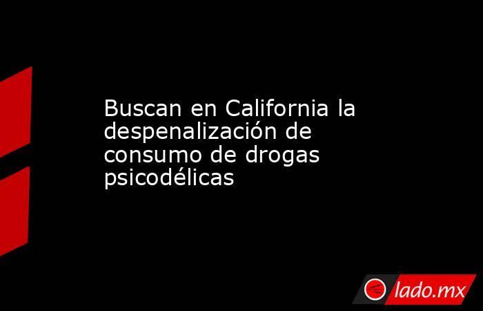 Buscan en California la despenalización de consumo de drogas psicodélicas. Noticias en tiempo real