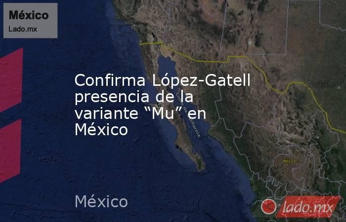 """Confirma López-Gatell presencia de la variante """"Mu"""" en México. Noticias en tiempo real"""