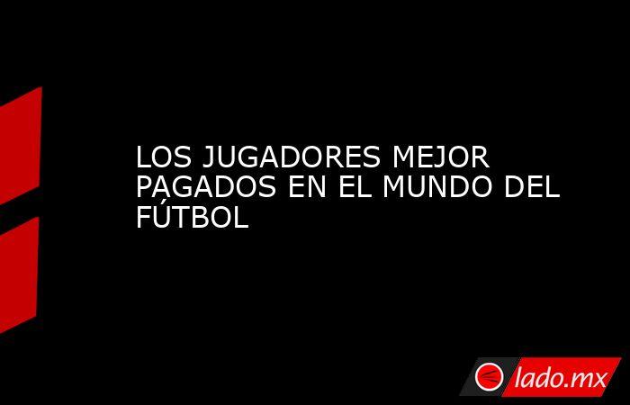 LOS JUGADORES MEJOR PAGADOS EN EL MUNDO DEL FÚTBOL. Noticias en tiempo real