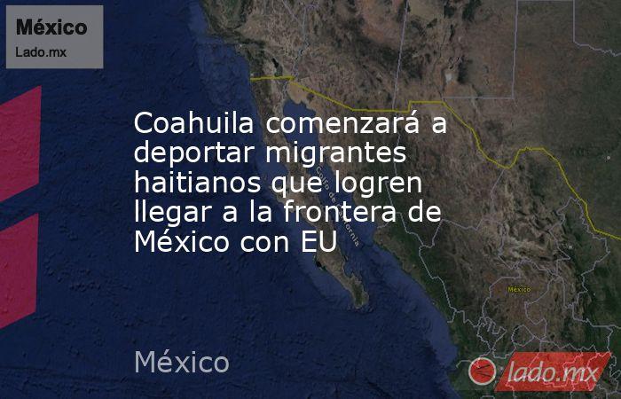 Coahuila comenzará a deportar migrantes haitianos que logren llegar a la frontera de México con EU. Noticias en tiempo real