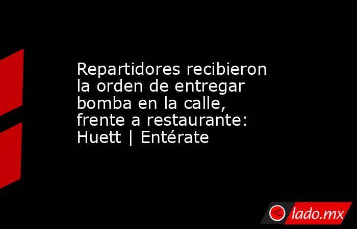 Repartidores recibieron la orden de entregar bomba en la calle, frente a restaurante: Huett | Entérate. Noticias en tiempo real